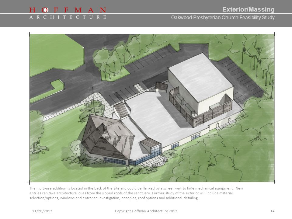 Oakwood Presbyterian Church Feasibility Study 11/20/2012Copyright Hoffman Architecture 2012 Exterior/Massing 14 The multi-use addition is located in the back of the site and could be flanked by a screen wall to hide mechanical equipment.