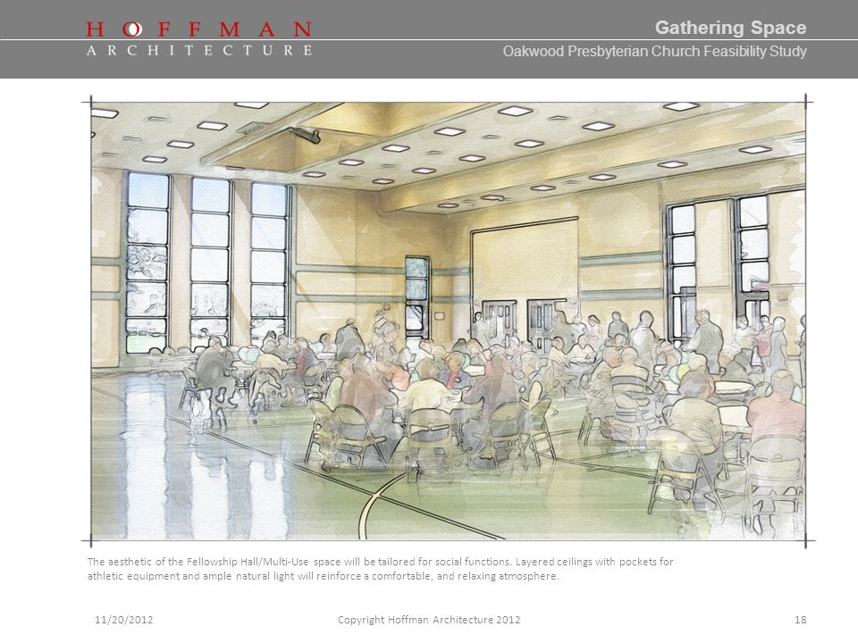 Oakwood Presbyterian Church Feasibility Study 11/20/2012Copyright Hoffman Architecture 2012 Gathering Space 18 The aesthetic of the Fellowship Hall/Multi-Use space will be tailored for social functions.