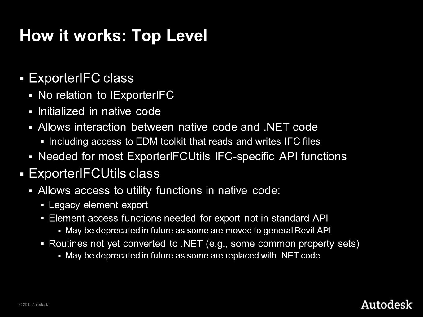 © 2012 Autodesk How it works: Top Level ExporterIFC class No relation to IExporterIFC Initialized in native code Allows interaction between native cod