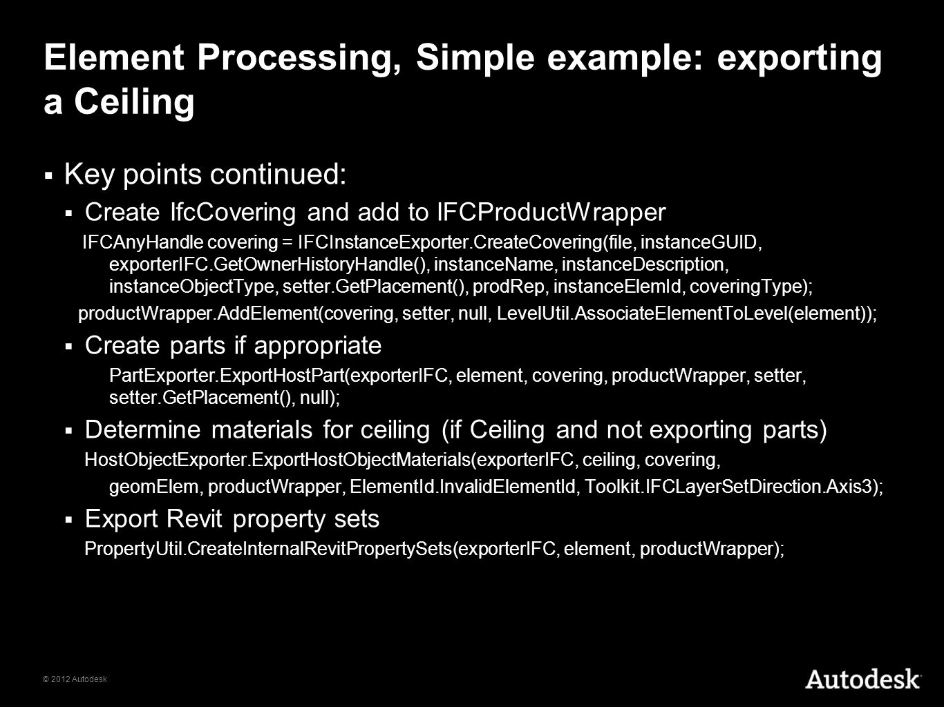 © 2012 Autodesk Element Processing, Simple example: exporting a Ceiling Key points continued: Create IfcCovering and add to IFCProductWrapper IFCAnyHa