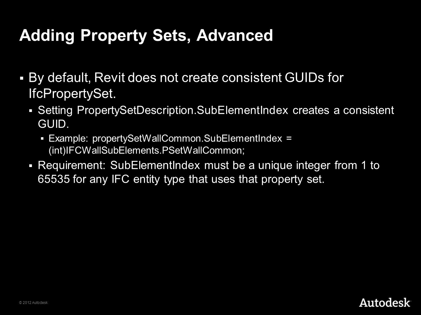 © 2012 Autodesk Adding Property Sets, Advanced By default, Revit does not create consistent GUIDs for IfcPropertySet.