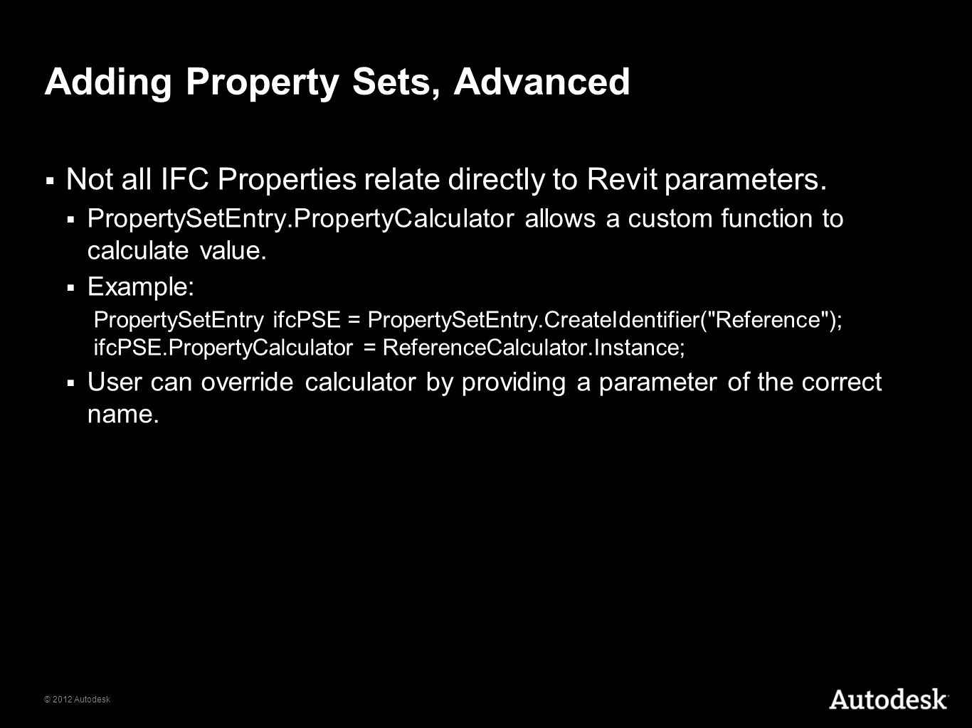 © 2012 Autodesk Adding Property Sets, Advanced Not all IFC Properties relate directly to Revit parameters. PropertySetEntry.PropertyCalculator allows