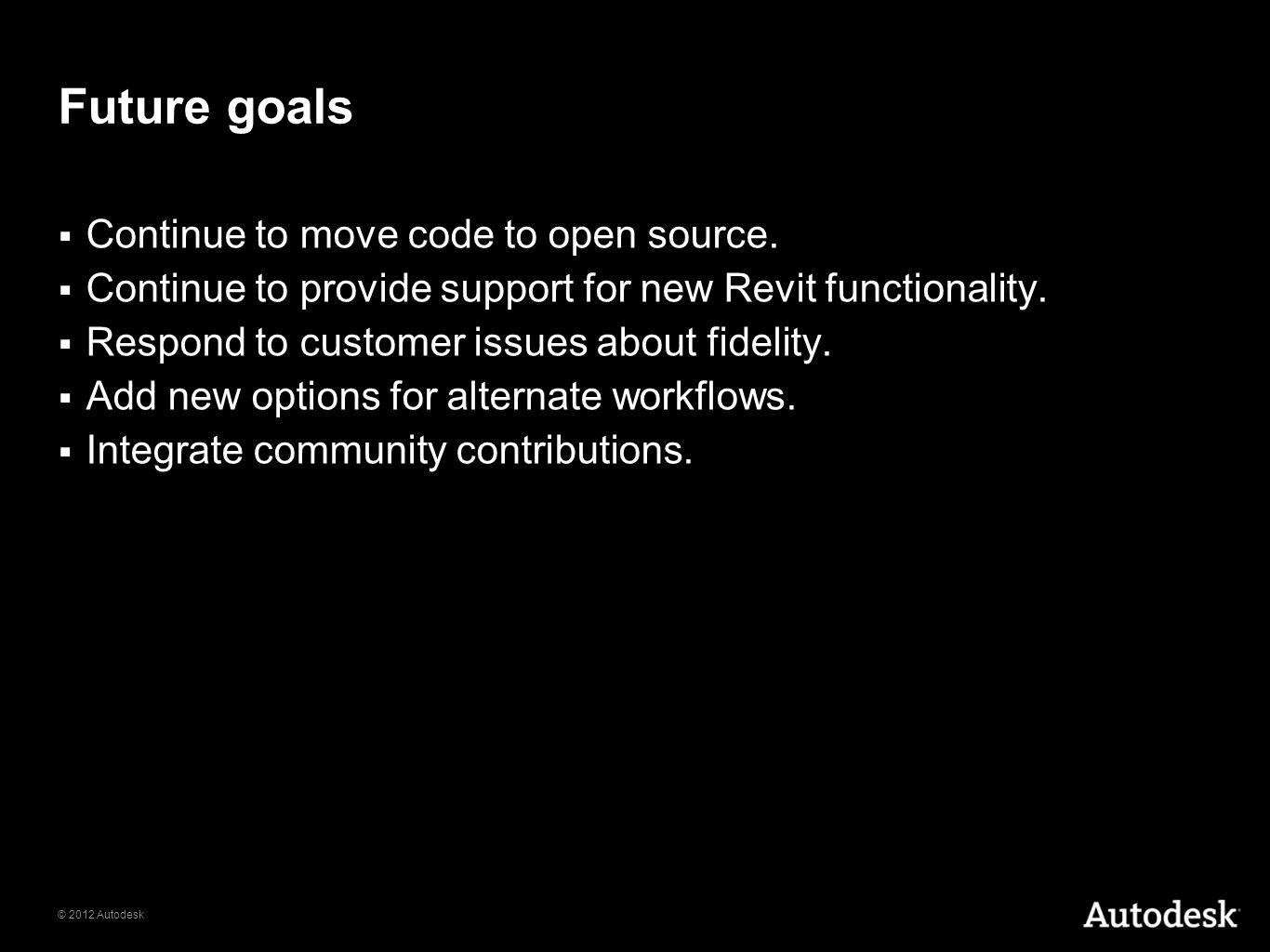 © 2012 Autodesk Future goals Continue to move code to open source. Continue to provide support for new Revit functionality. Respond to customer issues