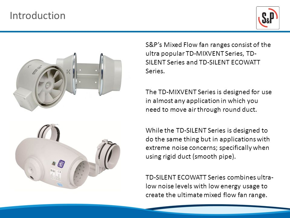 Introduction S&Ps Mixed Flow fan ranges consist of the ultra popular TD-MIXVENT Series, TD- SILENT Series and TD-SILENT ECOWATT Series.