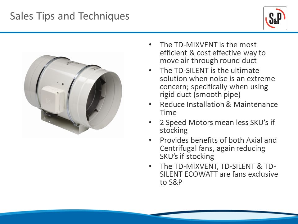 Sales Tips and Techniques The TD-MIXVENT is the most efficient & cost effective way to move air through round duct The TD-SILENT is the ultimate solution when noise is an extreme concern; specifically when using rigid duct (smooth pipe) Reduce Installation & Maintenance Time 2 Speed Motors mean less SKUs if stocking Provides benefits of both Axial and Centrifugal fans, again reducing SKUs if stocking The TD-MIXVENT, TD-SILENT & TD- SILENT ECOWATT are fans exclusive to S&P