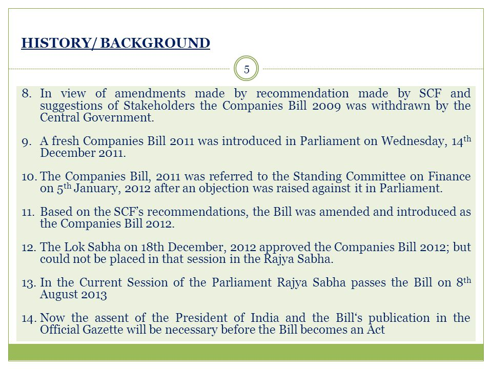 HISTORY/ BACKGROUND 5 8.In view of amendments made by recommendation made by SCF and suggestions of Stakeholders the Companies Bill 2009 was withdrawn