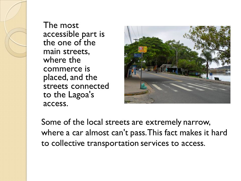The most accessible part is the one of the main streets, where the commerce is placed, and the streets connected to the Lagoa s access.