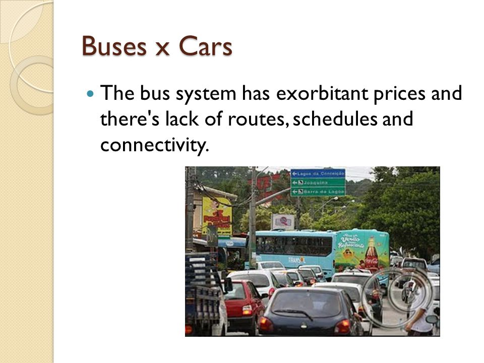 Buses x Cars The bus system has exorbitant prices and there s lack of routes, schedules and connectivity.