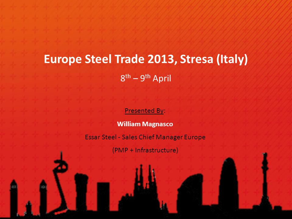Europe Steel Trade 2013, Stresa (Italy) 8 th – 9 th April Presented By: William Magnasco Essar Steel - Sales Chief Manager Europe (PMP + Infrastructur