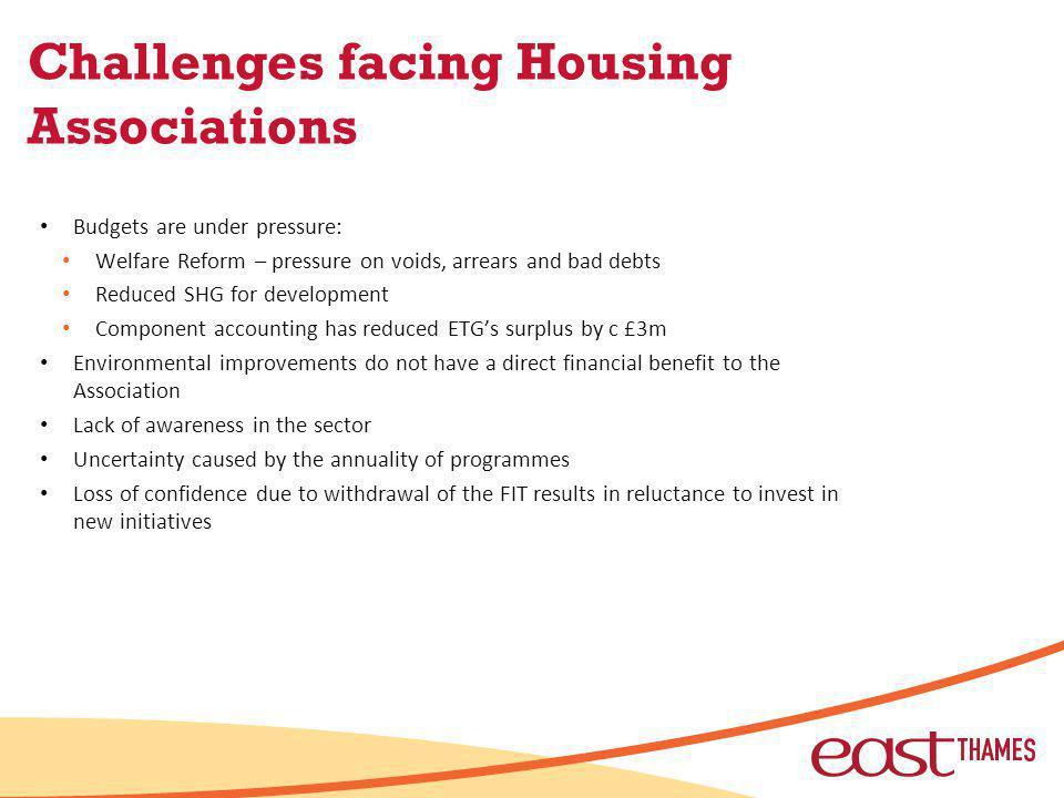 Challenges facing Housing Associations Budgets are under pressure: Welfare Reform – pressure on voids, arrears and bad debts Reduced SHG for development Component accounting has reduced ETGs surplus by c £3m Environmental improvements do not have a direct financial benefit to the Association Lack of awareness in the sector Uncertainty caused by the annuality of programmes Loss of confidence due to withdrawal of the FIT results in reluctance to invest in new initiatives