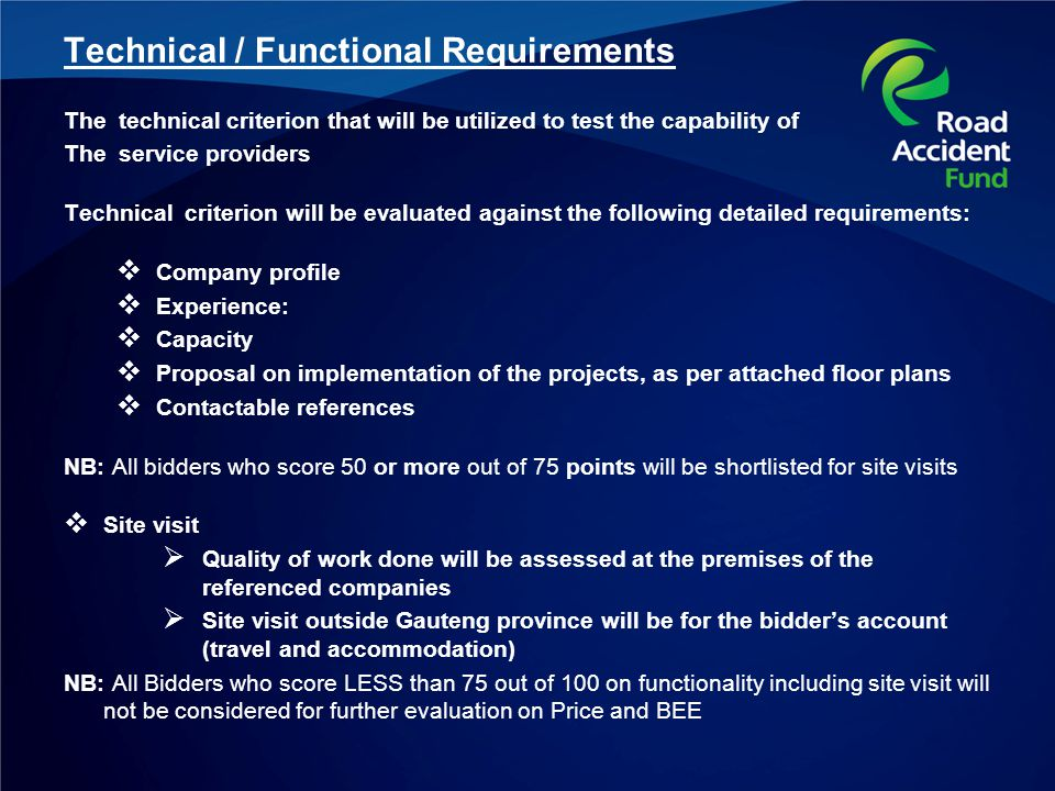 Technical / Functional Requirements The technical criterion that will be utilized to test the capability of The service providers Technical criterion will be evaluated against the following detailed requirements: Company profile Experience: Capacity Proposal on implementation of the projects, as per attached floor plans Contactable references NB: All bidders who score 50 or more out of 75 points will be shortlisted for site visits Site visit Quality of work done will be assessed at the premises of the referenced companies Site visit outside Gauteng province will be for the bidders account (travel and accommodation) NB: All Bidders who score LESS than 75 out of 100 on functionality including site visit will not be considered for further evaluation on Price and BEE