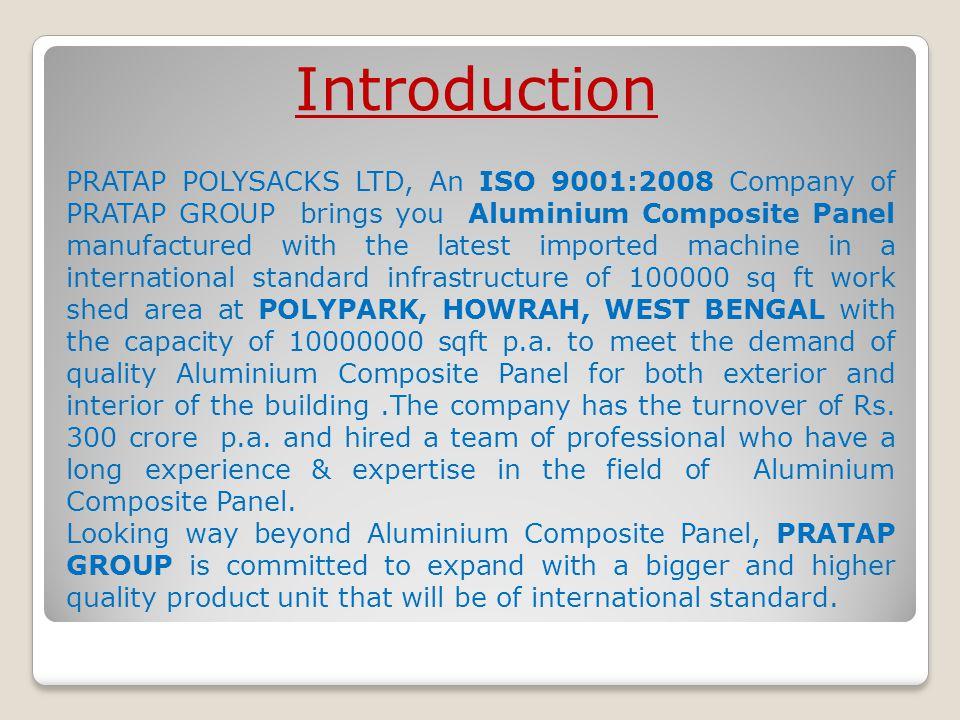 Properties PRATAPBOND ACP AluminiumSteelGranite/Stone Weight4mm: 5.5kg/m 2 3mm: 8.0kg/m 2 1.5mm: 11.47kg/m 2 - FlatnessExcellentUneven Good Heat InsulationExcellentPoor Average Sound InsulationHighestMediumLowMedium Echo ResponseLowMediumHighMedium Paint ConsistencyExcellentInconsistence - Paint MicronEvenUneven - Weather ProofGood Fire ProofGood FabricationEasyDifficult InstallationQuickMediumDifficult DeliverySoonSlow Total CostCheapMediumHigh MaintenanceEasy Benefits over other materials:-