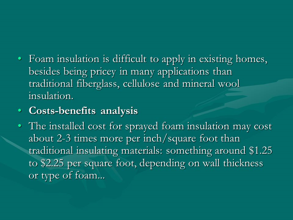 Foam insulation is difficult to apply in existing homes, besides being pricey in many applications than traditional fiberglass, cellulose and mineral wool insulation.Foam insulation is difficult to apply in existing homes, besides being pricey in many applications than traditional fiberglass, cellulose and mineral wool insulation.