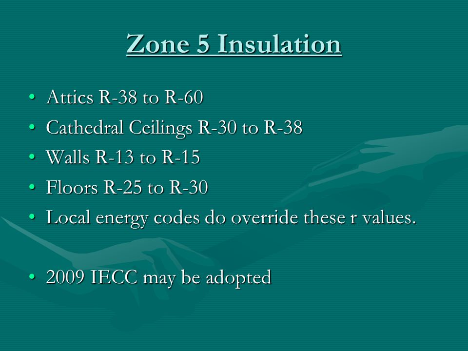 Zone 5 Insulation Attics R-38 to R-60Attics R-38 to R-60 Cathedral Ceilings R-30 to R-38Cathedral Ceilings R-30 to R-38 Walls R-13 to R-15Walls R-13 to R-15 Floors R-25 to R-30Floors R-25 to R-30 Local energy codes do override these r values.Local energy codes do override these r values.