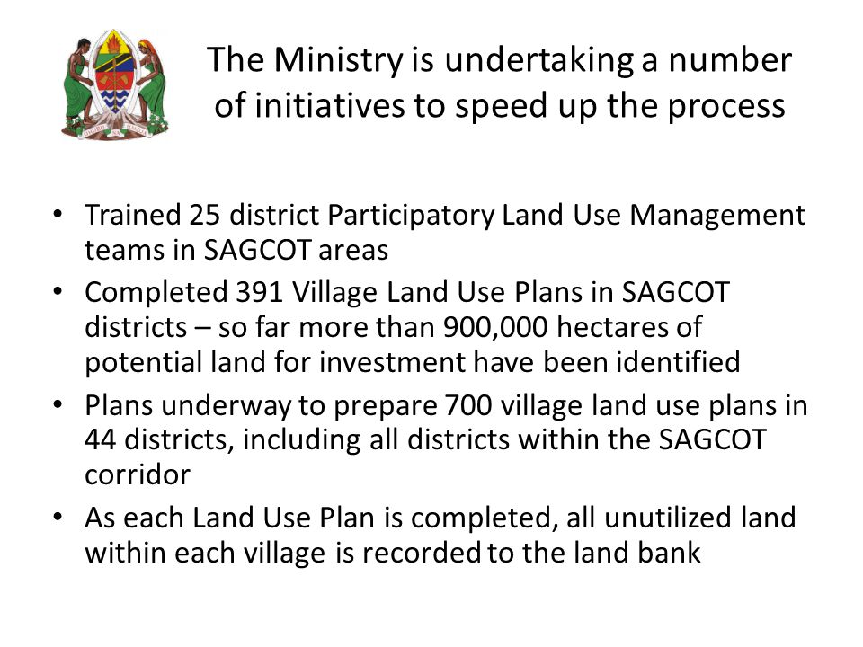 The Ministry is undertaking a number of initiatives to speed up the process Trained 25 district Participatory Land Use Management teams in SAGCOT areas Completed 391 Village Land Use Plans in SAGCOT districts – so far more than 900,000 hectares of potential land for investment have been identified Plans underway to prepare 700 village land use plans in 44 districts, including all districts within the SAGCOT corridor As each Land Use Plan is completed, all unutilized land within each village is recorded to the land bank