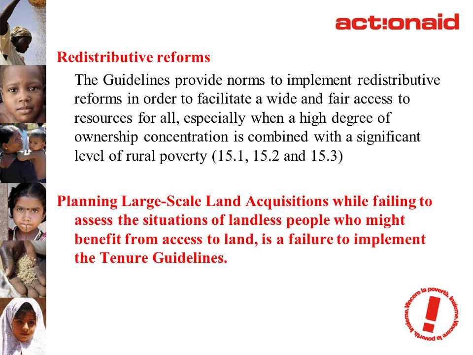 Redistributive reforms The Guidelines provide norms to implement redistributive reforms in order to facilitate a wide and fair access to resources for all, especially when a high degree of ownership concentration is combined with a significant level of rural poverty (15.1, 15.2 and 15.3) Planning Large-Scale Land Acquisitions while failing to assess the situations of landless people who might benefit from access to land, is a failure to implement the Tenure Guidelines.