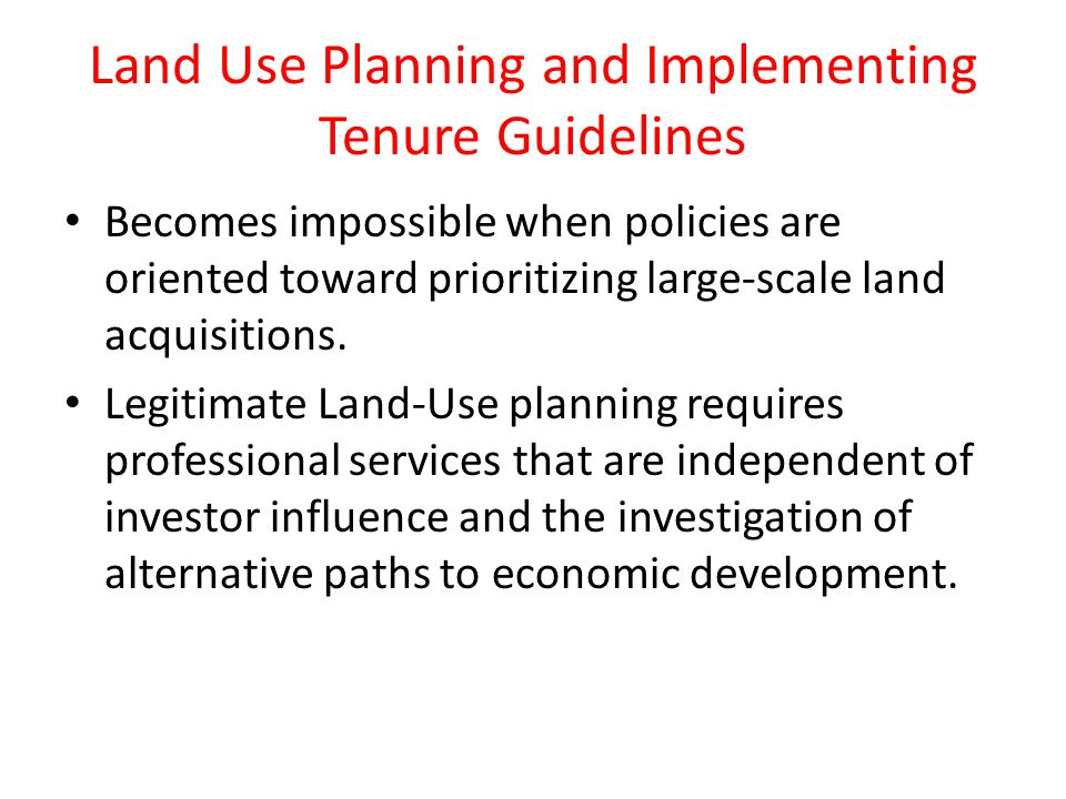 Land Use Planning and Implementing Tenure Guidelines Becomes impossible when policies are oriented toward prioritizing large-scale land acquisitions.