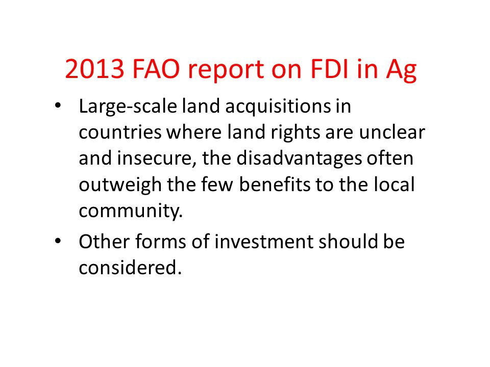 2013 FAO report on FDI in Ag Large-scale land acquisitions in countries where land rights are unclear and insecure, the disadvantages often outweigh the few benefits to the local community.