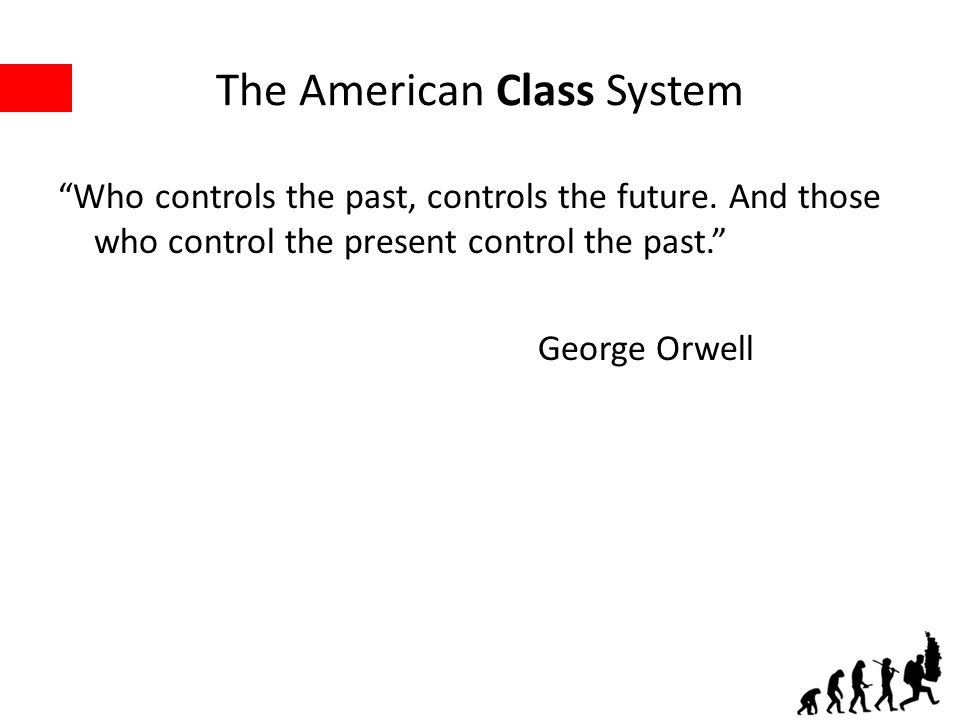 The American Class System Who controls the past, controls the future.