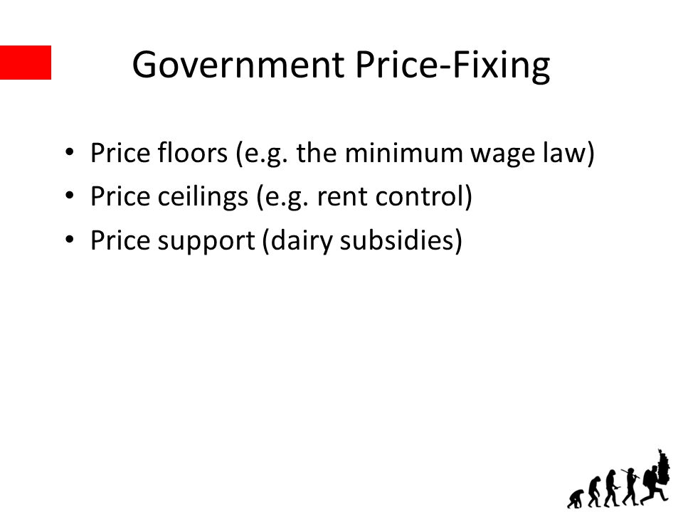 Government Price-Fixing Price floors (e.g. the minimum wage law) Price ceilings (e.g. rent control) Price support (dairy subsidies)