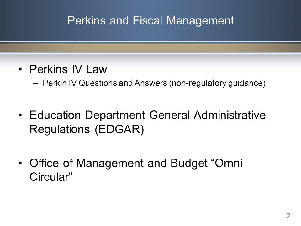 Perkins and Fiscal Management Perkins IV Law –Perkin IV Questions and Answers (non-regulatory guidance) Education Department General Administrative Re