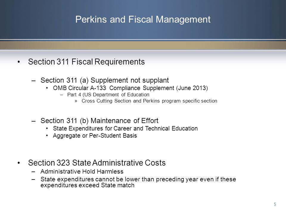 Perkins and Fiscal Management Section 311 Fiscal Requirements –Section 311 (a) Supplement not supplant OMB Circular A-133 Compliance Supplement (June