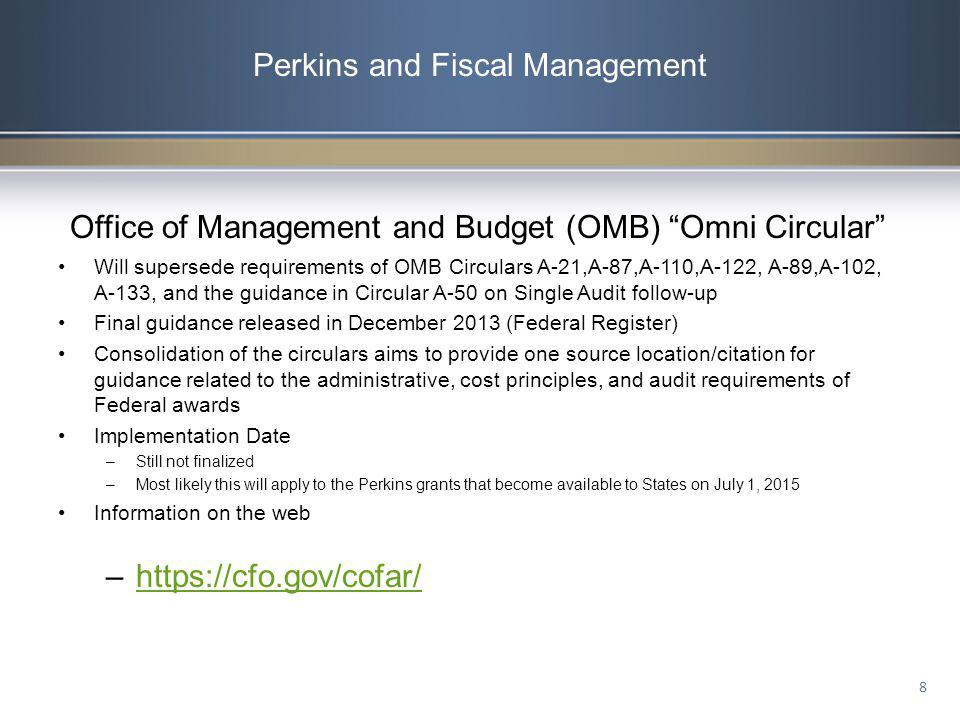 Perkins and Fiscal Management Office of Management and Budget (OMB) Omni Circular Will supersede requirements of OMB Circulars A-21,A-87,A-110,A-122,