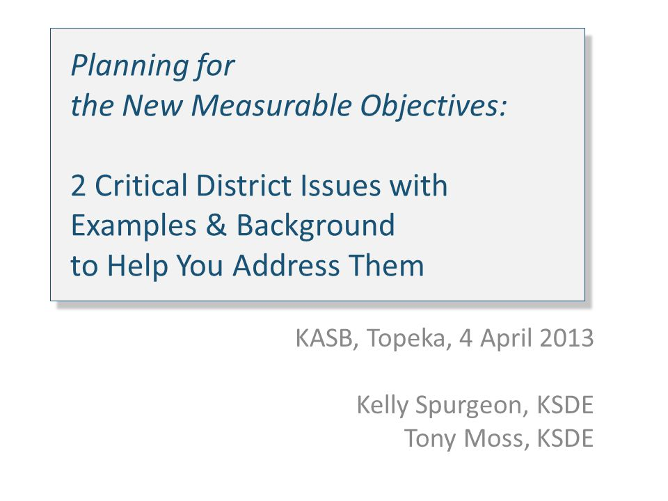 Planning for the New Measurable Objectives: 2 Critical District Issues with Examples & Background to Help You Address Them KASB, Topeka, 4 April 2013 Kelly Spurgeon, KSDE Tony Moss, KSDE