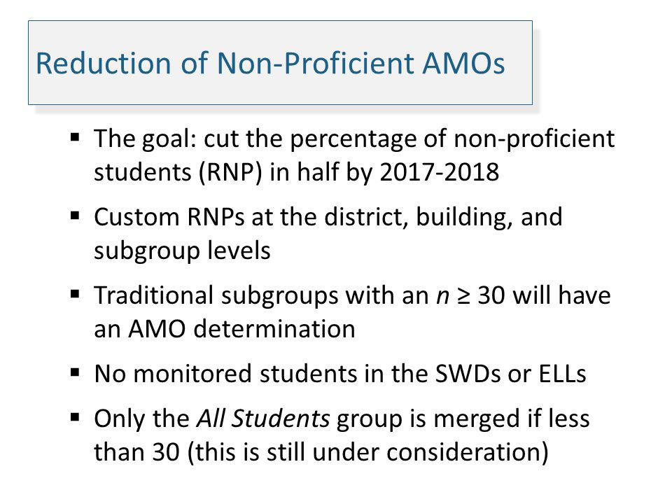 Reduction of Non-Proficient AMOs The goal: cut the percentage of non-proficient students (RNP) in half by 2017-2018 Custom RNPs at the district, build