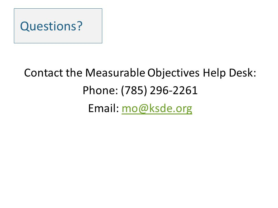 Questions? Contact the Measurable Objectives Help Desk: Phone: (785) 296-2261 Email: mo@ksde.orgmo@ksde.org