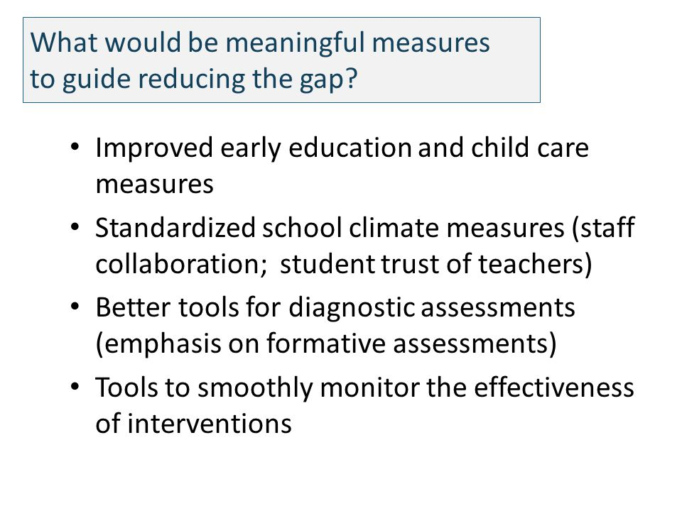 What would be meaningful measures to guide reducing the gap? Improved early education and child care measures Standardized school climate measures (st