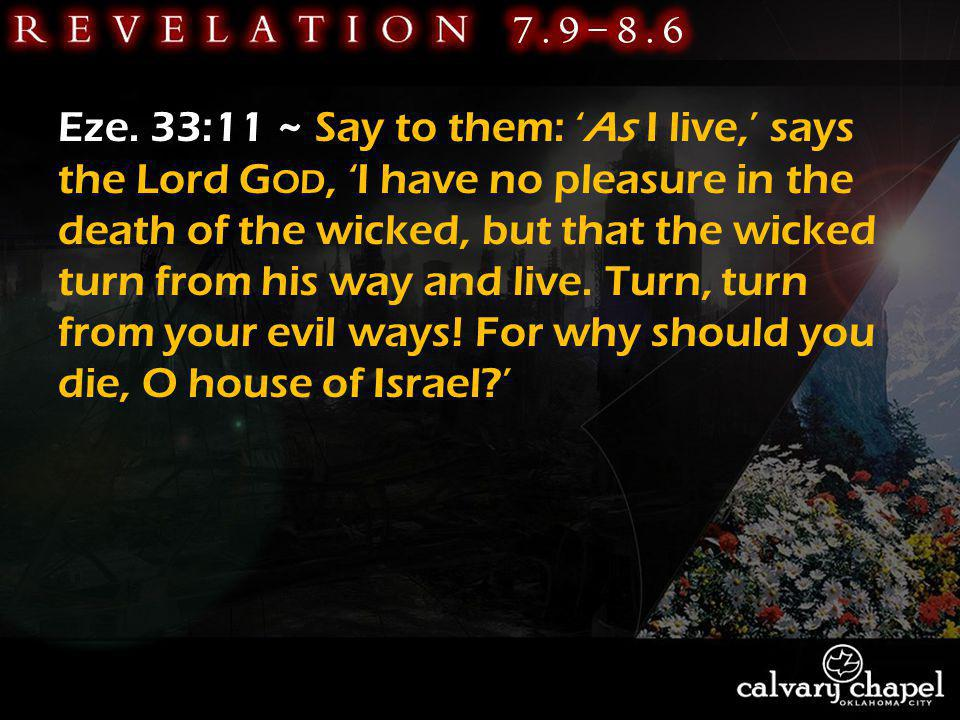 Eze. 33:11 ~ Say to them: As I live, says the Lord G OD, I have no pleasure in the death of the wicked, but that the wicked turn from his way and live