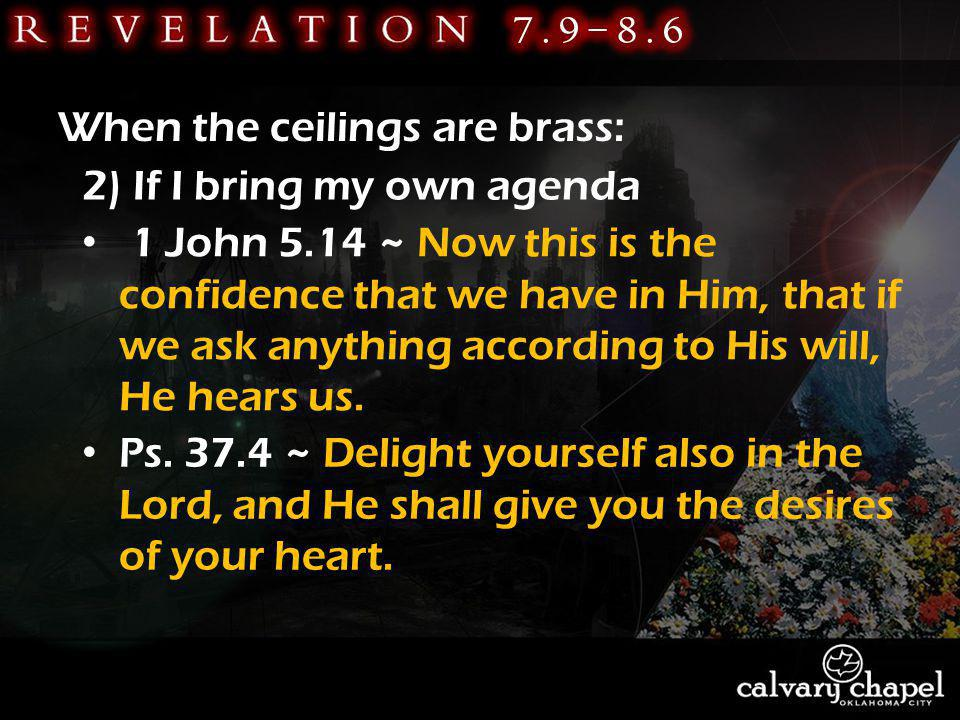 When the ceilings are brass: 2) If I bring my own agenda 1 John 5.14 ~ Now this is the confidence that we have in Him, that if we ask anything according to His will, He hears us.