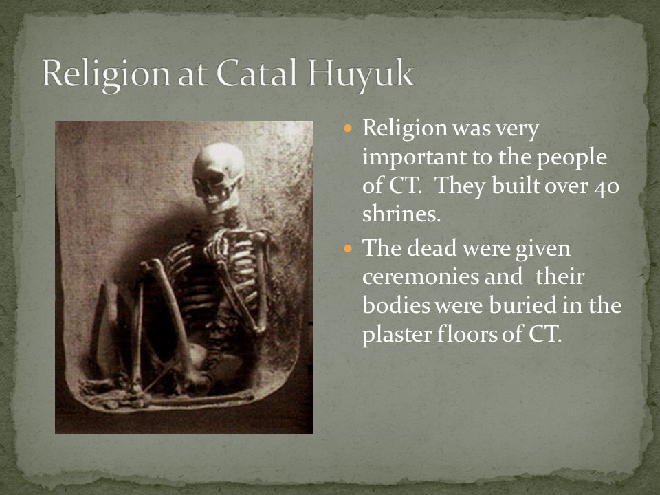 Religion was very important to the people of CT. They built over 40 shrines. The dead were given ceremonies and their bodies were buried in the plaste