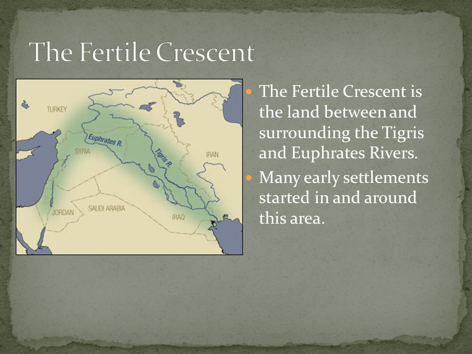 The Fertile Crescent is the land between and surrounding the Tigris and Euphrates Rivers. Many early settlements started in and around this area.