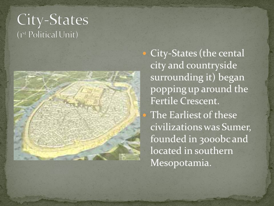 City-States (the cental city and countryside surrounding it) began popping up around the Fertile Crescent. The Earliest of these civilizations was Sum