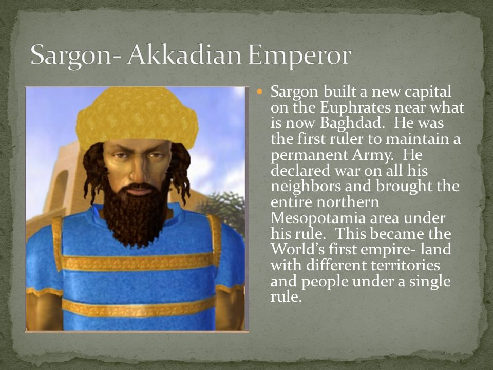 Sargon built a new capital on the Euphrates near what is now Baghdad. He was the first ruler to maintain a permanent Army. He declared war on all his