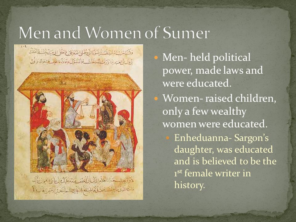 Men- held political power, made laws and were educated. Women- raised children, only a few wealthy women were educated. Enheduanna- Sargons daughter,