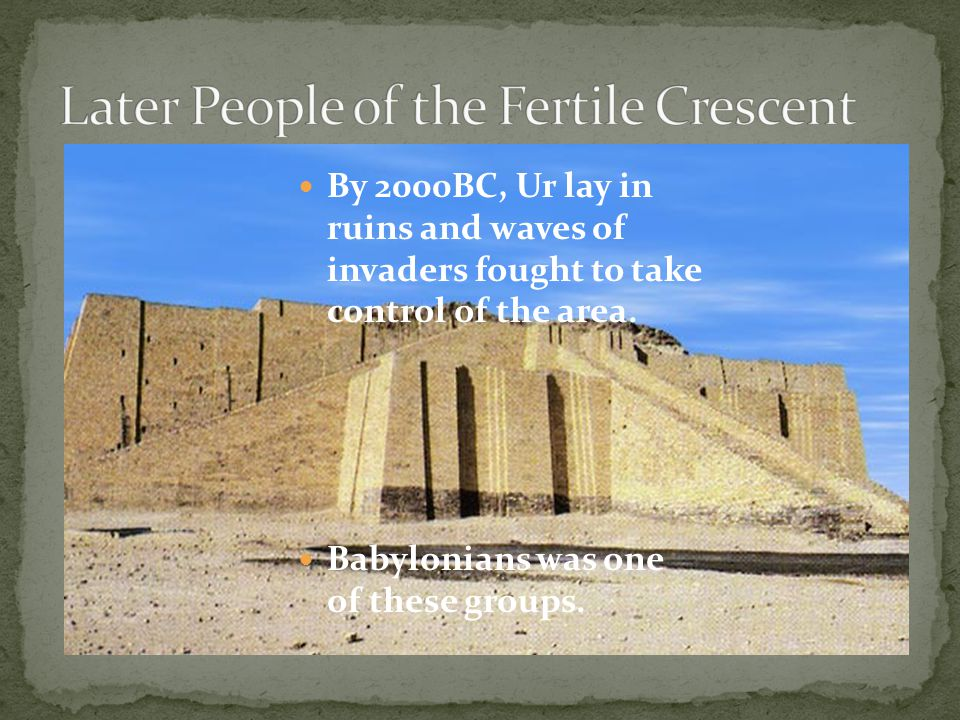 By 2000BC, Ur lay in ruins and waves of invaders fought to take control of the area. Babylonians was one of these groups.