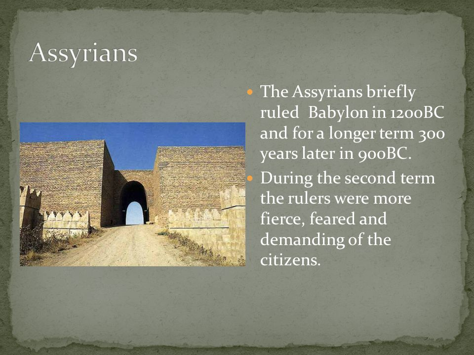 The Assyrians briefly ruled Babylon in 1200BC and for a longer term 300 years later in 900BC. During the second term the rulers were more fierce, fear