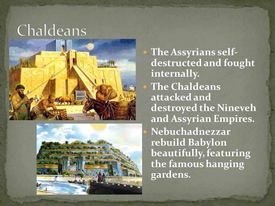 The Assyrians self- destructed and fought internally. The Chaldeans attacked and destroyed the Nineveh and Assyrian Empires. Nebuchadnezzar rebuild Ba