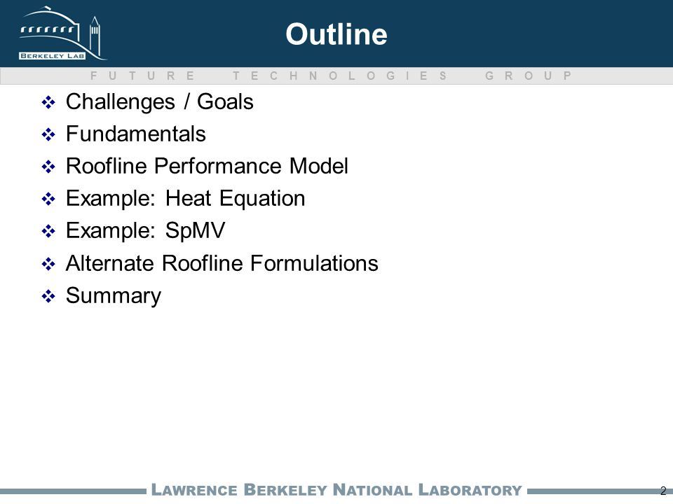 FUTURE TECHNOLOGIES GROUP L AWRENCE B ERKELEY N ATIONAL L ABORATORY Outline Challenges / Goals Fundamentals Roofline Performance Model Example: Heat E