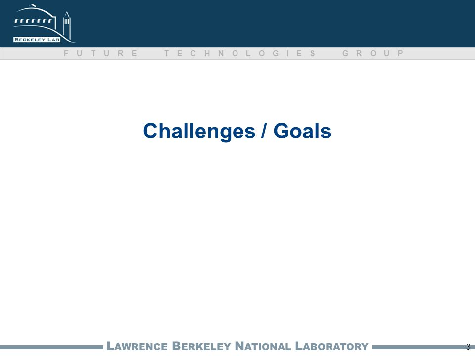 L AWRENCE B ERKELEY N ATIONAL L ABORATORY FUTURE TECHNOLOGIES GROUP Challenges / Goals 3