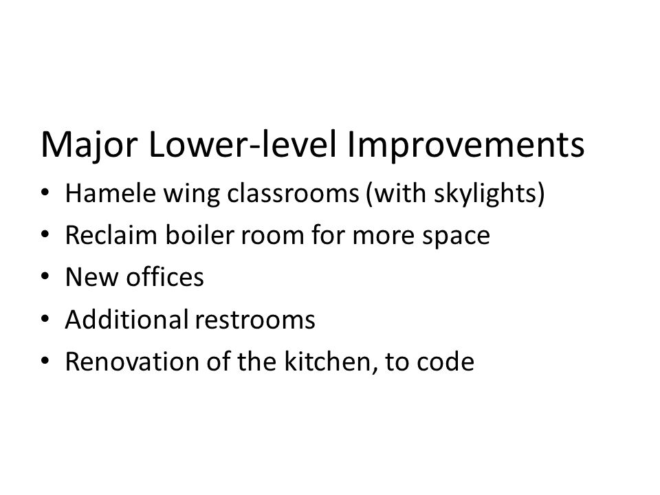 Major Lower-level Improvements Hamele wing classrooms (with skylights) Reclaim boiler room for more space New offices Additional restrooms Renovation of the kitchen, to code