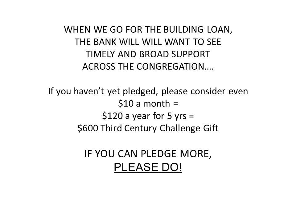 WHEN WE GO FOR THE BUILDING LOAN, THE BANK WILL WILL WANT TO SEE TIMELY AND BROAD SUPPORT ACROSS THE CONGREGATION….