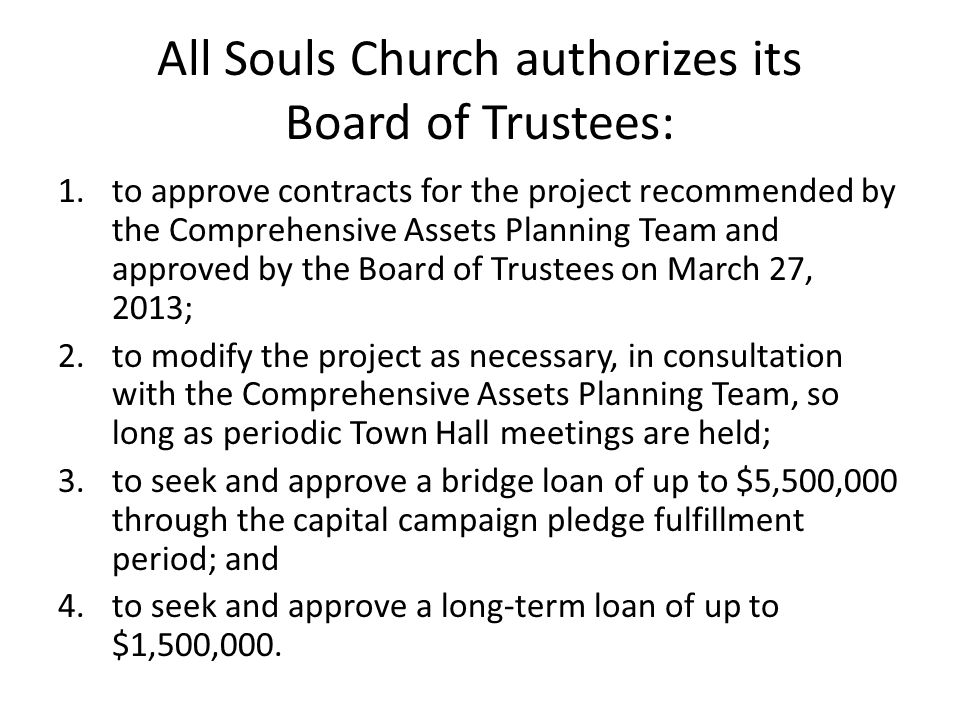 All Souls Church authorizes its Board of Trustees: 1.to approve contracts for the project recommended by the Comprehensive Assets Planning Team and approved by the Board of Trustees on March 27, 2013; 2.to modify the project as necessary, in consultation with the Comprehensive Assets Planning Team, so long as periodic Town Hall meetings are held; 3.to seek and approve a bridge loan of up to $5,500,000 through the capital campaign pledge fulfillment period; and 4.to seek and approve a long-term loan of up to $1,500,000.