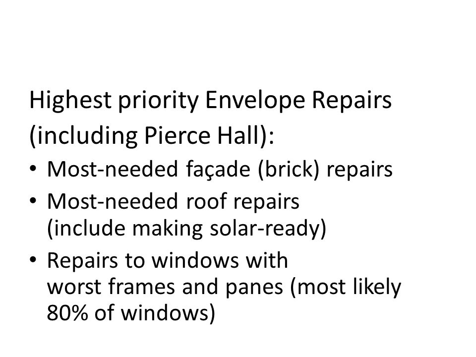Highest priority Envelope Repairs (including Pierce Hall): Most-needed façade (brick) repairs Most-needed roof repairs (include making solar-ready) Repairs to windows with worst frames and panes (most likely 80% of windows)