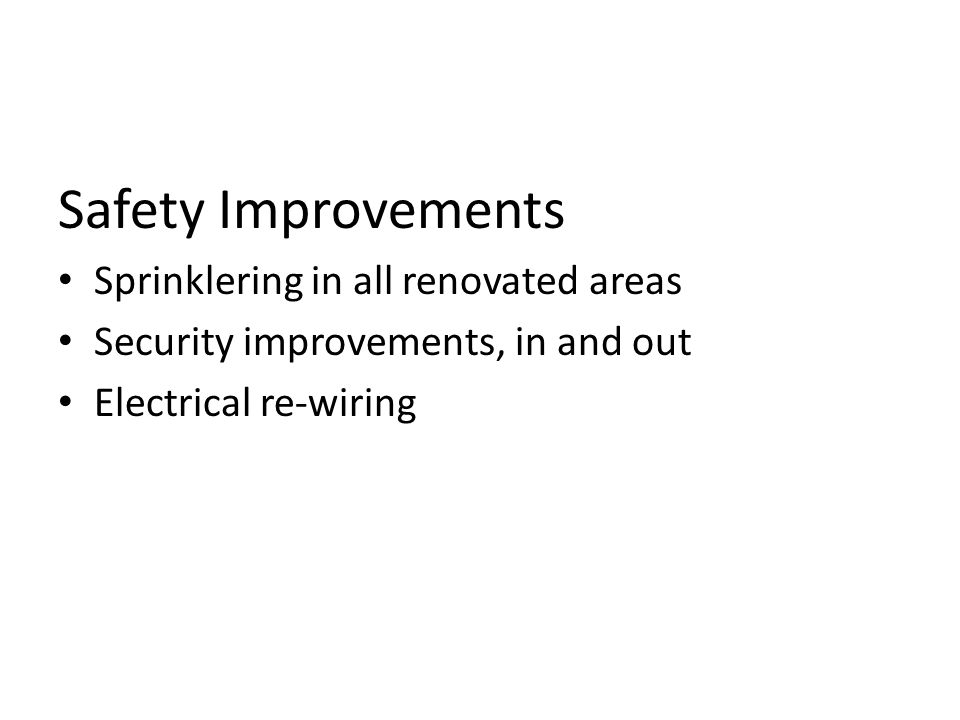 Safety Improvements Sprinklering in all renovated areas Security improvements, in and out Electrical re-wiring