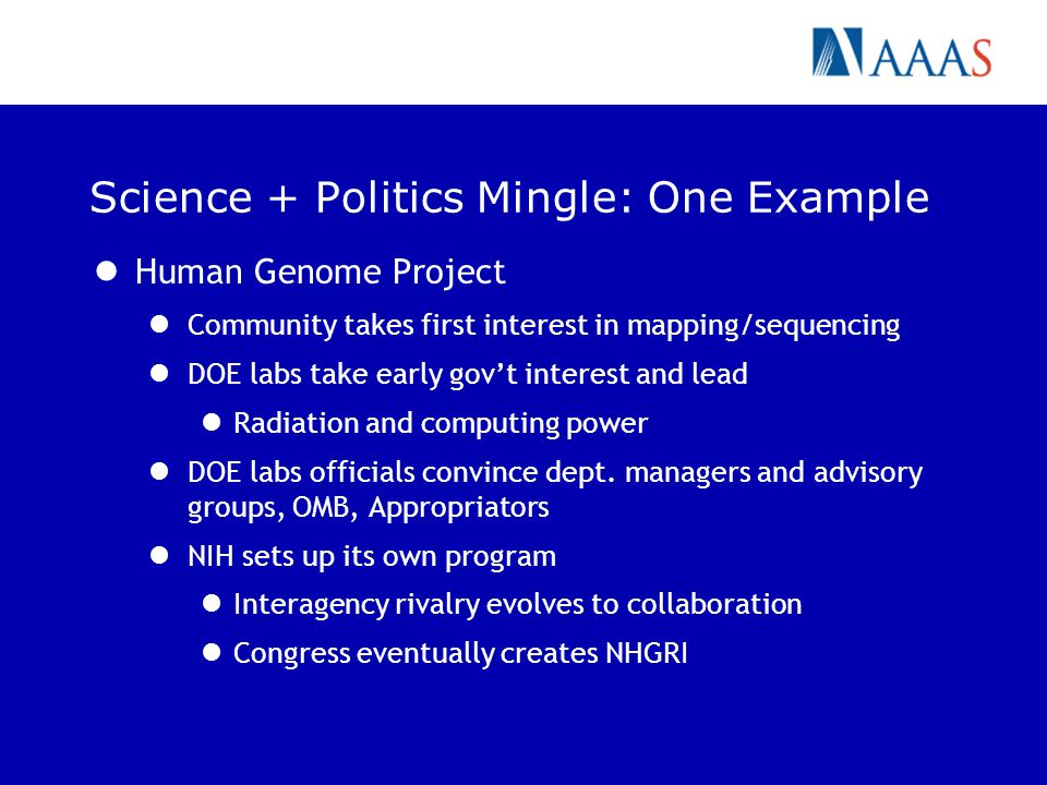 Science + Politics Mingle: One Example Human Genome Project Community takes first interest in mapping/sequencing DOE labs take early govt interest and lead Radiation and computing power DOE labs officials convince dept.