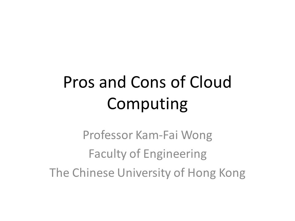 Pros and Cons of Cloud Computing Professor Kam-Fai Wong Faculty of Engineering The Chinese University of Hong Kong